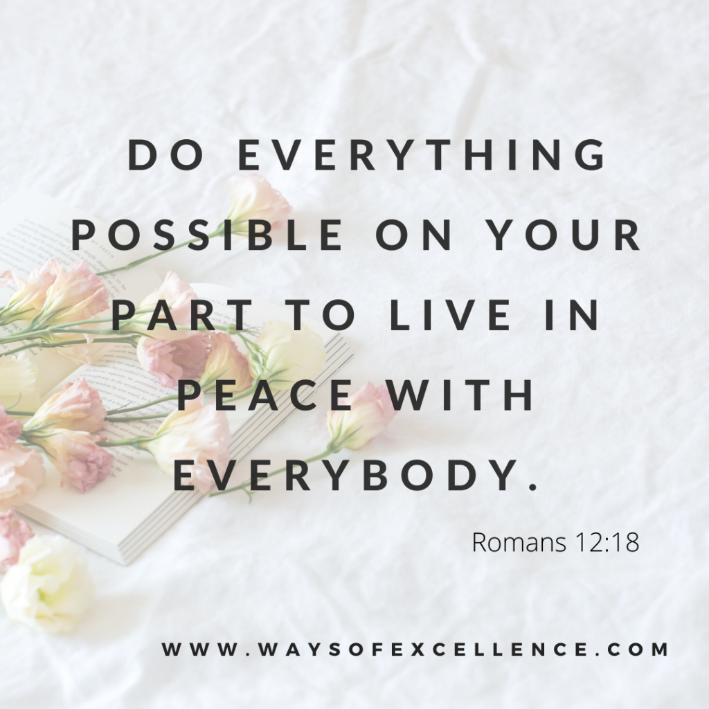 Romans 12:18 - Do everything possible on your part to live in peace with everybody.